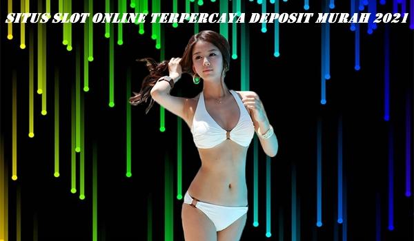 Situs Slot Online Terpercaya Deposit Murah 2021